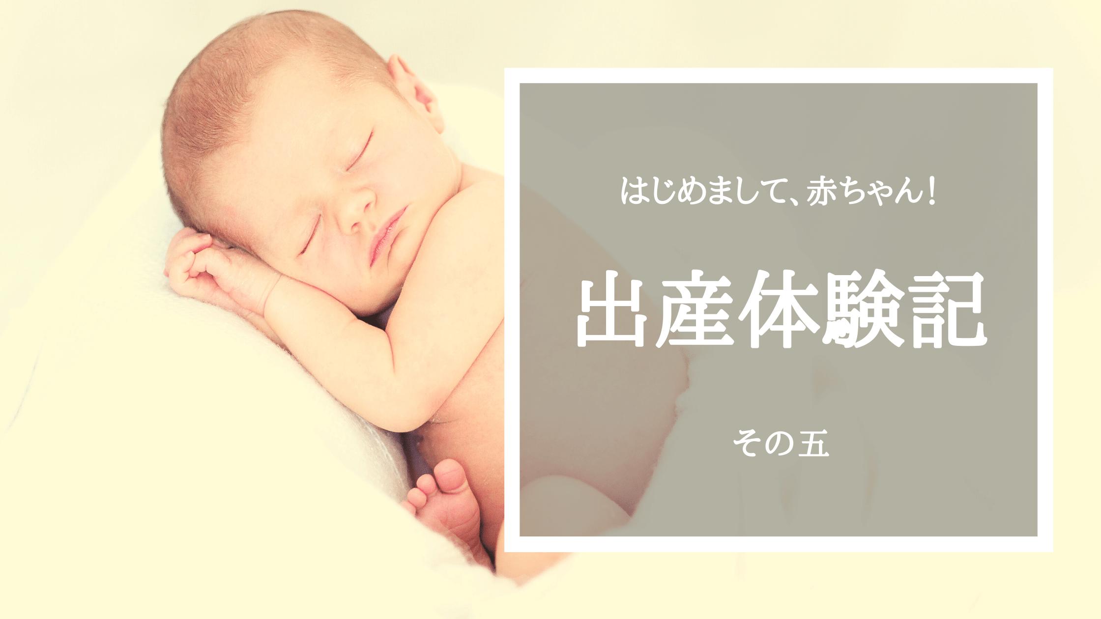 【出産体験記その5】はじめまして!赤ちゃん