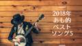 2018年あも的ベストソングベスト5
