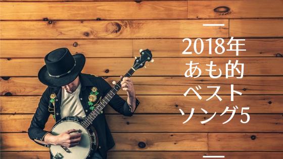 【ブロガー連動企画】2018年あも的ベストソングベスト5 #bmusic